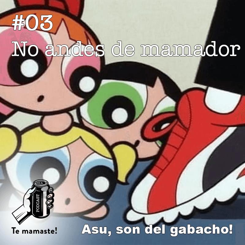 #03 – No andes de mamador