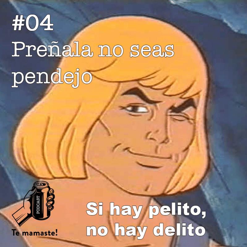 #04 – Préñala no seas pendejo