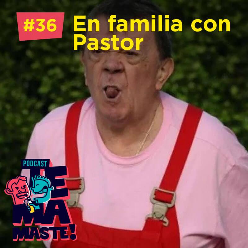 #36 – En familia con Pastor