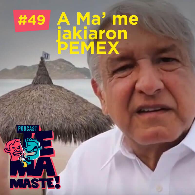#49 – A Ma' me jakiaron PEMEX