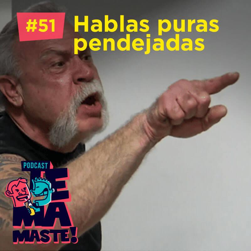#51 – Hablas puras pendejadas