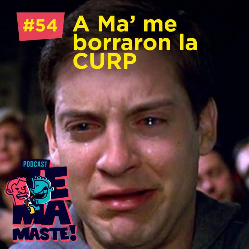 #54 – A Ma' me borraron la CURP