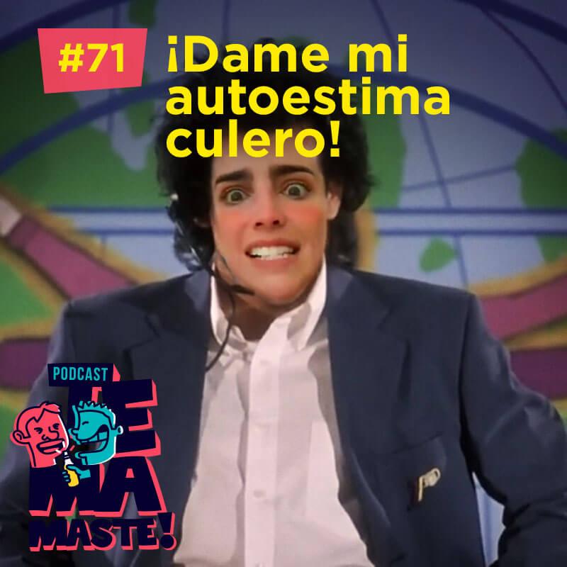 #71 – ¡Dame mi autoestima culero!
